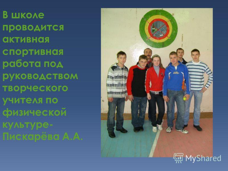В школе проводится активная спортивная работа под руководством творческого учителя по физической культуре- Пискарёва А.А.