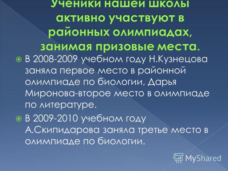 В 2008-2009 учебном году Н.Кузнецова заняла первое место в районной олимпиаде по биологии, Дарья Миронова-второе место в олимпиаде по литературе. В 2009-2010 учебном году А.Скипидарова заняла третье место в олимпиаде по биологии.