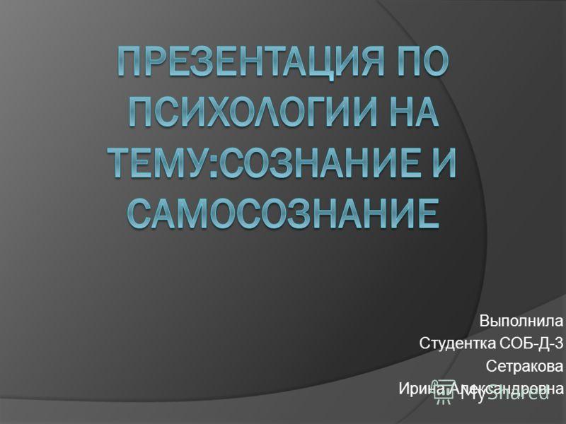 Выполнила Студентка СОБ-Д-3 Сетракова Ирина Александровна