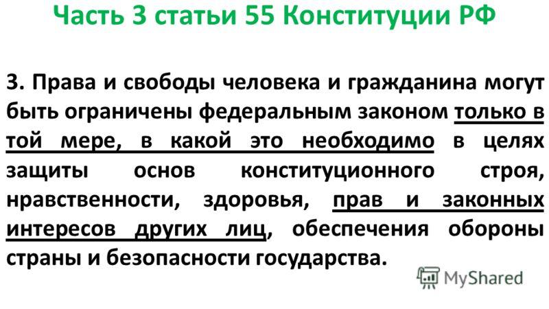 Часть 3 статьи 55 Конституции РФ 3. Права и свободы человека и гражданина могут быть ограничены федеральным законом только в той мере, в какой это необходимо в целях защиты основ конституционного строя, нравственности, здоровья, прав и законных интер