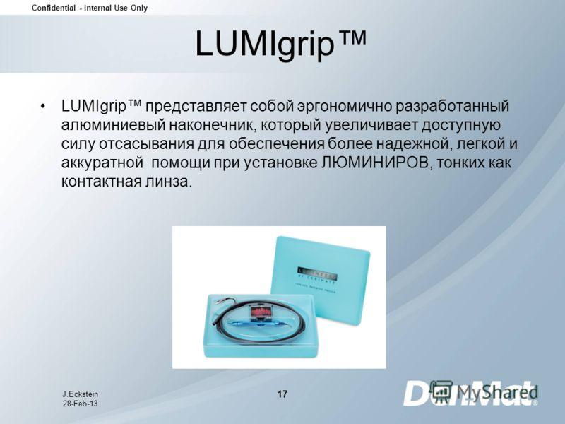 Confidential - Internal Use Only J.Eckstein 28-Feb-13 17 LUMIgrip LUMIgrip представляет собой эргономично разработанный алюминиевый наконечник, который увеличивает доступную силу отсасывания для обеспечения более надежной, легкой и аккуратной помощи
