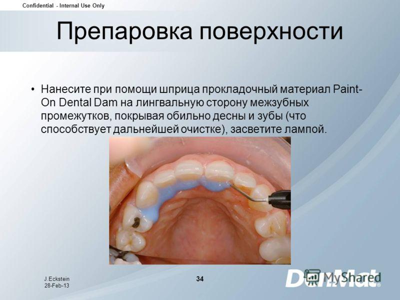 Confidential - Internal Use Only J.Eckstein 28-Feb-13 34 Препаровка поверхности Нанесите при помощи шприца прокладочный материал Paint- On Dental Dam на лингвальную сторону межзубных промежутков, покрывая обильно десны и зубы (что способствует дальне