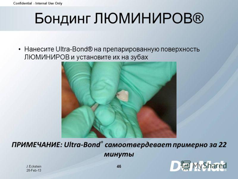 Confidential - Internal Use Only J.Eckstein 28-Feb-13 46 Нанесите Ultra-Bond® на препарированную поверхность ЛЮМИНИРОВ и установите их на зубах Бондинг ЛЮМИНИРОВ® ПРИМЕЧАНИЕ: Ultra-Bond ® самоотвердевает примерно за 22 минуты