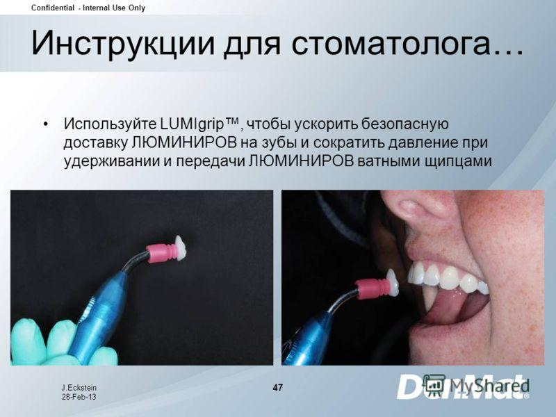Confidential - Internal Use Only J.Eckstein 28-Feb-13 47 Инструкции для стоматолога… Используйте LUMIgrip, чтобы ускорить безопасную доставку ЛЮМИНИРОВ на зубы и сократить давление при удерживании и передачи ЛЮМИНИРОВ ватными щипцами