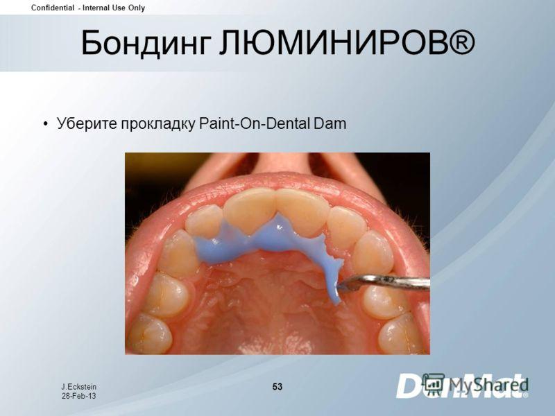 Confidential - Internal Use Only J.Eckstein 28-Feb-13 53 Уберите прокладку Paint-On-Dental Dam Бондинг ЛЮМИНИРОВ®