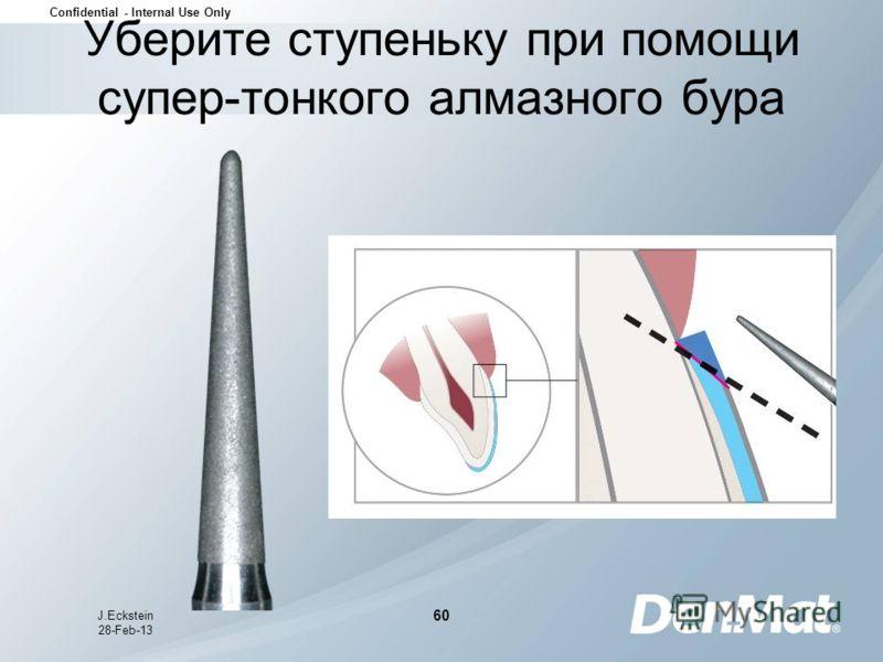 Confidential - Internal Use Only J.Eckstein 28-Feb-13 60 Уберите ступеньку при помощи супер-тонкого алмазного бура