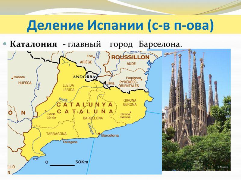 Деление Испании (с-в п-ова) Каталония - главныйгород Барселона.