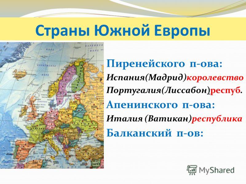 Страны Южной Европы Пиренейского п-ова: Испания(Мадрид)королевство Португалия(Лиссабон)респуб. Апенинского п-ова: Италия (Ватикан)республика Балканский п-ов: