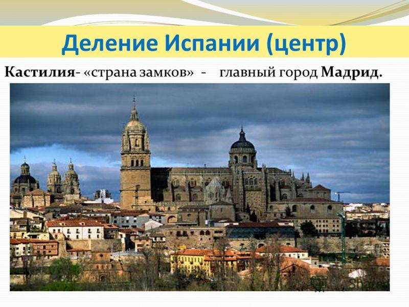 Деление Испании (центр) Кастилия- «страна замков» - главный город Мадрид.