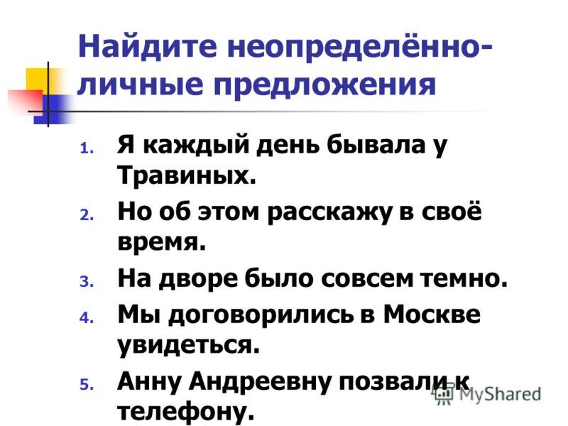 Найдите неопределённо- личные предложения 1. Я каждый день бывала у Травиных. 2. Но об этом расскажу в своё время. 3. На дворе было совсем темно. 4. Мы договорились в Москве увидеться. 5. Анну Андреевну позвали к телефону.