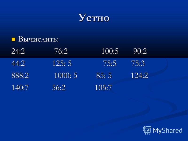 Устно Вычислить: Вычислить: 24:2 76:2 100:5 90:2 44:2 125: 5 75:5 75:3 888:2 1000: 5 85: 5 124:2 140:7 56:2 105:7