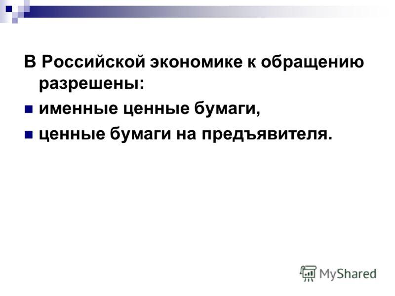 В Российской экономике к обращению разрешены: именные ценные бумаги, ценные бумаги на предъявителя.