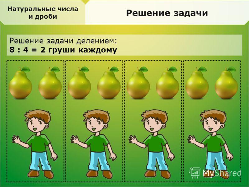 Натуральные числа и дроби Решение задачи Решение задачи делением: 8 : 4 = 2 груши каждому