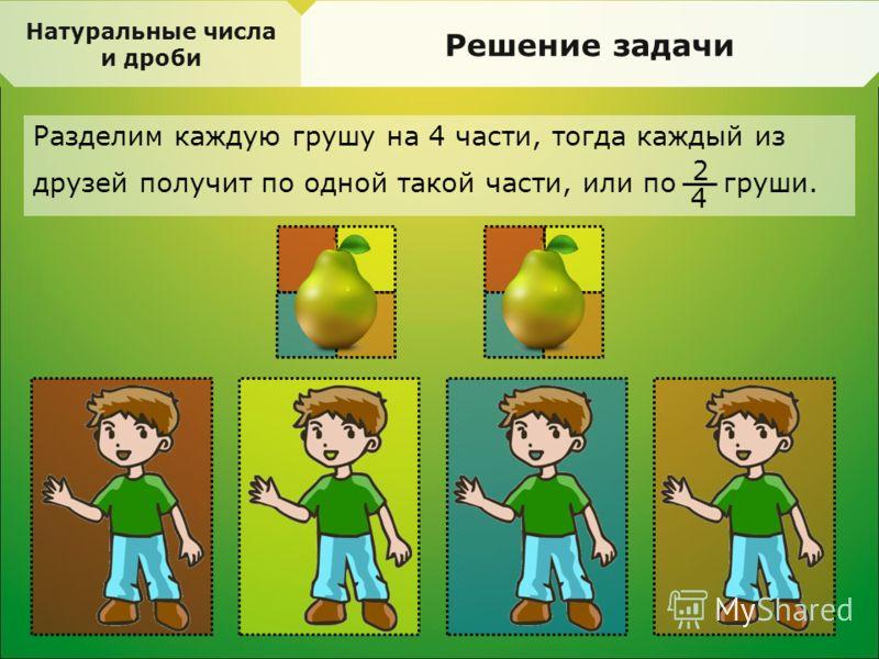 Натуральные числа и дроби Решение задачи Разделим каждую грушу на 4 части, тогда каждый из друзей получит по одной такой части, или по груши. 2 4
