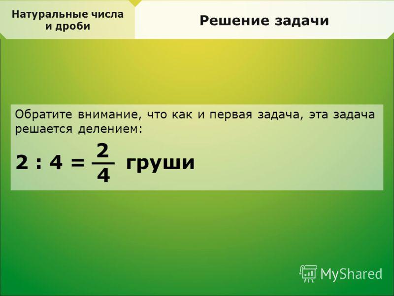 Натуральные числа и дроби Решение задачи Обратите внимание, что как и первая задача, эта задача решается делением: 2 : 4 = груши 2 4
