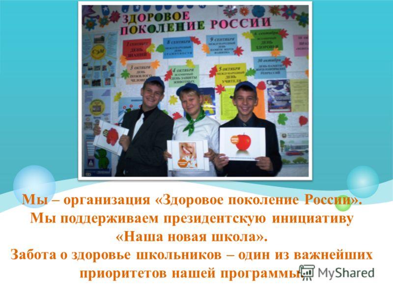 Мы – организация «Здоровое поколение России». Мы поддерживаем президентскую инициативу «Наша новая школа». Забота о здоровье школьников – один из важнейших приоритетов нашей программы.