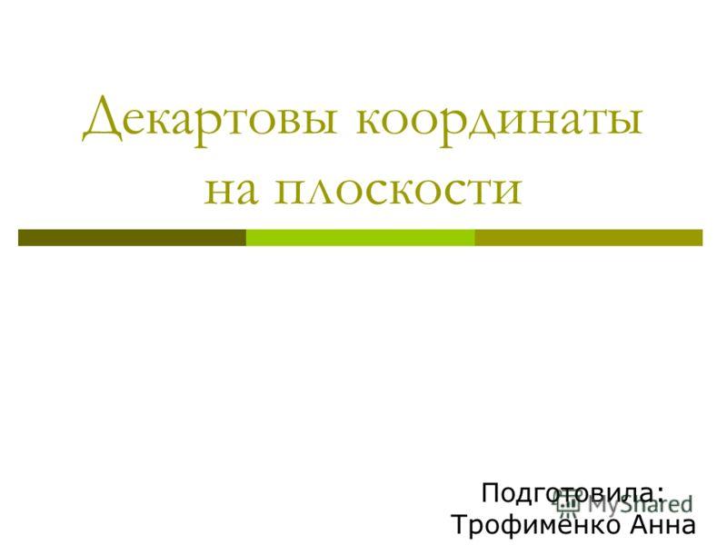 Декартовы координаты на плоскости Подготовила: Трофименко Анна