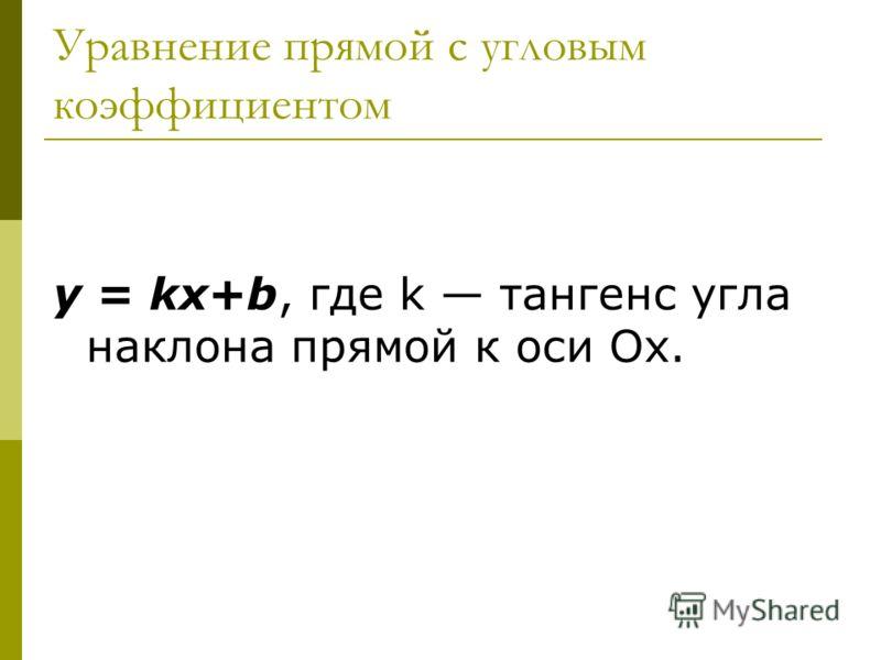 Уравнение прямой с угловым коэффициентом y = kx+b, где k тангенс угла наклона прямой к оси Ох.