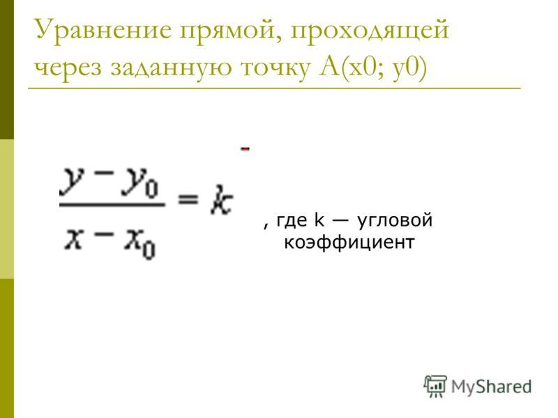Уравнение прямой, проходящей через заданную точку А(х0; у0), где k угловой коэффициент