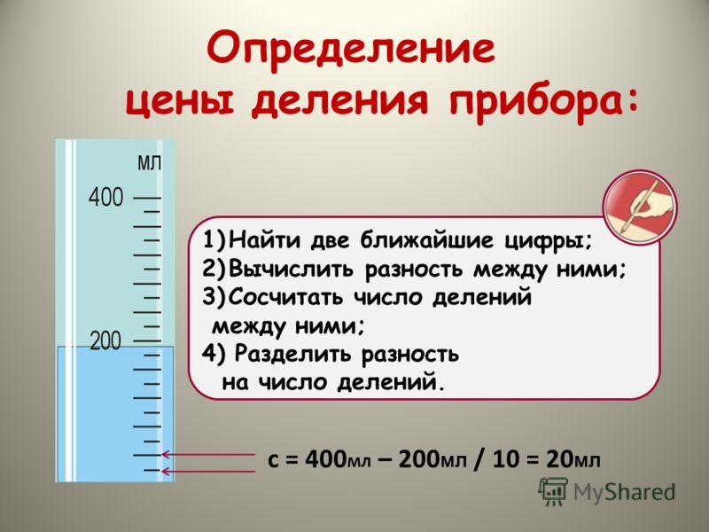 1)Найти две ближайшие цифры; 2)Вычислить разность между ними; 3)Сосчитать число делений между ними; 4) Разделить разность на число делений. с = 400 мл – 200 мл / 10 = 20 мл Определение цены деления прибора: