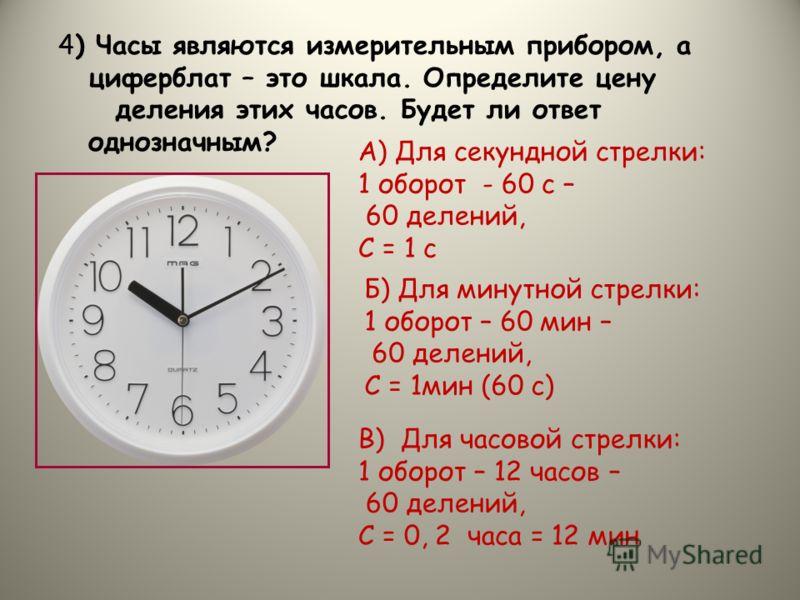 4) Часы являются измерительным прибором, а циферблат – это шкала. Определите цену деления этих часов. Будет ли ответ однозначным? А) Для секундной стрелки: 1 оборот - 60 с – 60 делений, С = 1 с Б) Для минутной стрелки: 1 оборот – 60 мин – 60 делений,