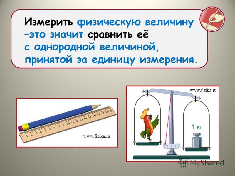 Измерить физическую величину –это значит сравнить её с однородной величиной, принятой за единицу измерения. www.fizika.ru