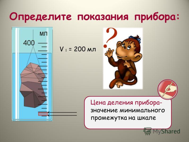 Определите показания прибора: Цена деления прибора- значение минимального промежутка на шкале V 1 = 200 мл