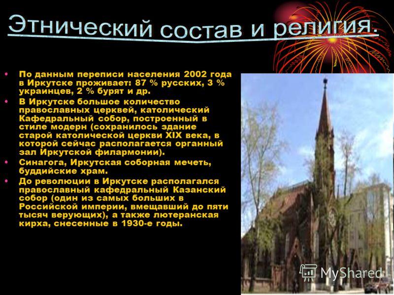 9 По данным переписи населения 2002 года в Иркутске проживает: 87 % русских, 3 % украинцев, 2 % бурят и др. В Иркутске большое количество православных церквей, католический Кафедральный собор, построенный в стиле модерн (сохранилось здание старой кат