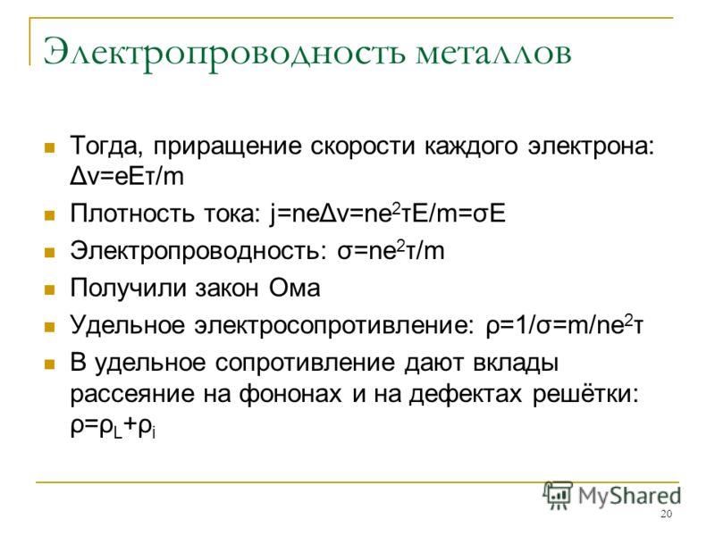 20 Электропроводность металлов Тогда, приращение скорости каждого электрона: Δv=eEτ/m Плотность тока: j=neΔv=ne 2 τE/m=σE Электропроводность: σ=ne 2 τ/m Получили закон Ома Удельное электросопротивление: ρ=1/σ=m/ne 2 τ В удельное сопротивление дают вк