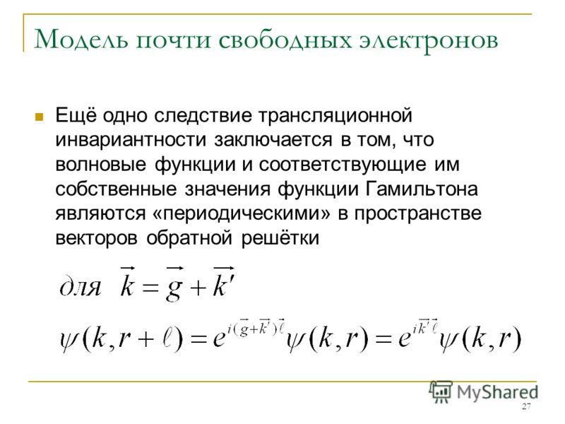 27 Модель почти свободных электронов Ещё одно следствие трансляционной инвариантности заключается в том, что волновые функции и соответствующие им собственные значения функции Гамильтона являются «периодическими» в пространстве векторов обратной решё