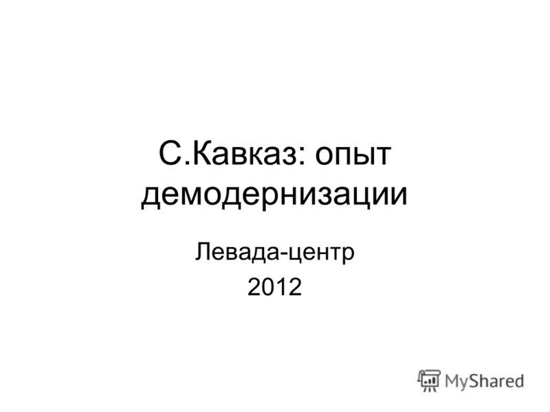 С.Кавказ: опыт демодернизации Левада-центр 2012
