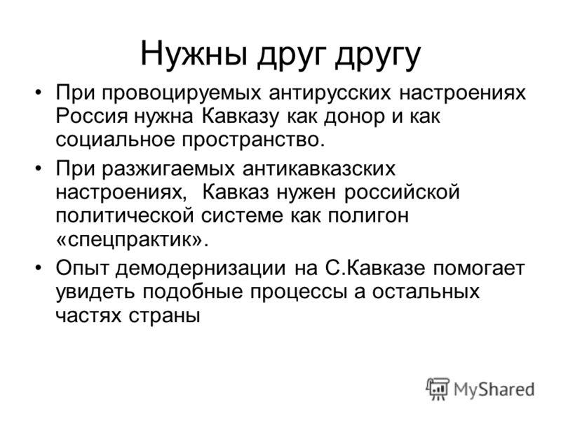 Нужны друг другу При провоцируемых антирусских настроениях Россия нужна Кавказу как донор и как социальное пространство. При разжигаемых антикавказских настроениях, Кавказ нужен российской политической системе как полигон «спецпрактик». Опыт демодерн