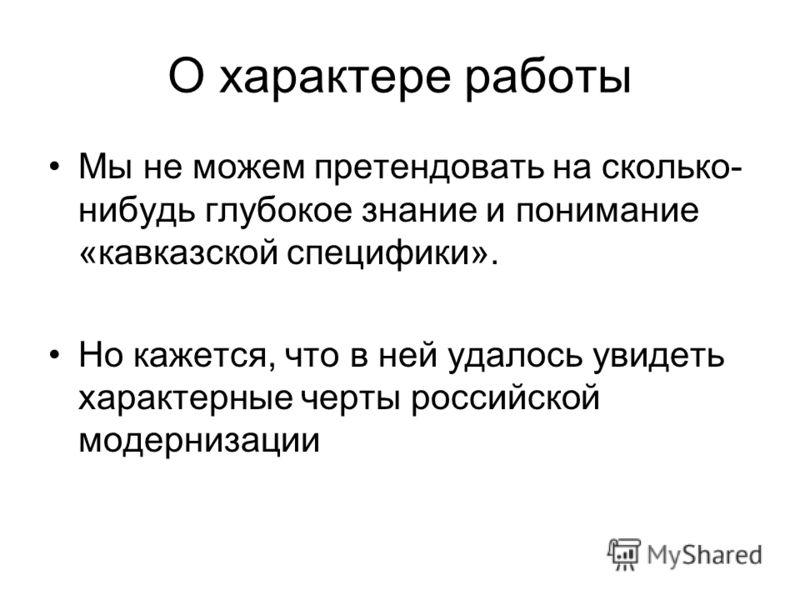 О характере работы Мы не можем претендовать на сколько- нибудь глубокое знание и понимание «кавказской специфики». Но кажется, что в ней удалось увидеть характерные черты российской модернизации