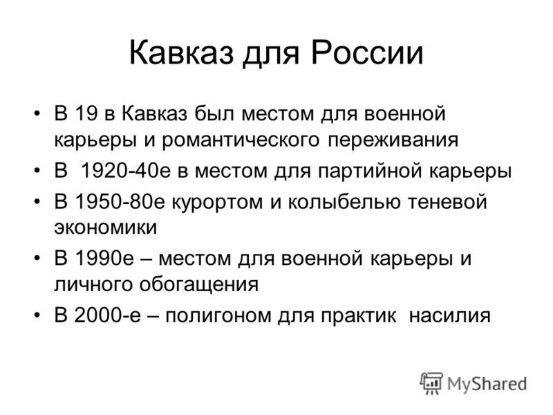 Кавказ для России В 19 в Кавказ был местом для военной карьеры и романтического переживания В 1920-40е в местом для партийной карьеры В 1950-80е курортом и колыбелью теневой экономики В 1990е – местом для военной карьеры и личного обогащения В 2000-е