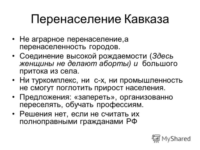 Перенаселение Кавказа Не аграрное перенаселение,а перенаселенность городов. Соединение высокой рождаемости (Здесь женщины не делают аборты) и большого притока из села. Ни туркомплекс, ни с-х, ни промышленность не смогут поглотить прирост населения. П