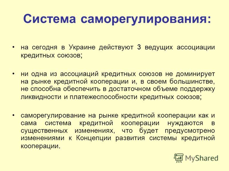 Система саморегулирования: на сегодня в Украине действуют 3 ведущих ассоциации кредитных союзов ; ни одна из ассоциаций кредитных союзов не доминирует на рынке кредитной кооперации и, в своем большинстве, не способна обеспечить в достаточном объеме п