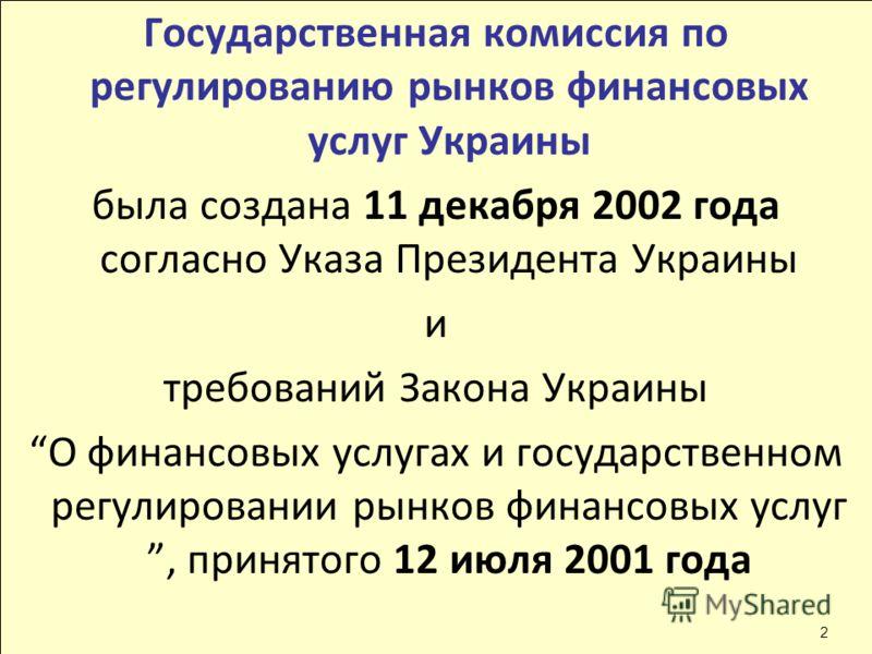 Государственная комиссия по регулированию рынков финансовых услуг Украины была создана 11 декабря 2002 года согласно Указа Президента Украины и требований Закона Украины О финансовых услугах и государственном регулировании рынков финансовых услуг, пр