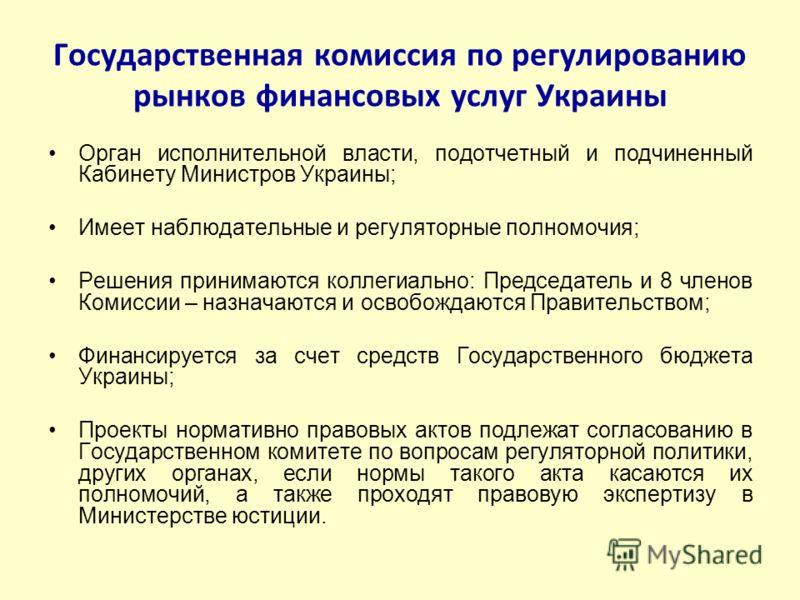 Государственная комиссия по регулированию рынков финансовых услуг Украины Орган исполнительной власти, подотчетный и подчиненный Кабинету Министров Украины; Имеет наблюдательные и регуляторные полномочия; Решения принимаются коллегиально: Председател