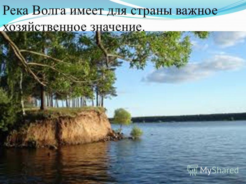 Река Волга имеет для страны важное хозяйственное значение.