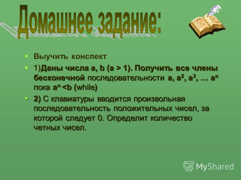 Выучить конспект Даны числа a, b (a > 1). Получить все члены бесконечной последовательности a, a 2, a 3, … a n пока a n 1). Получить все члены бесконечной последовательности a, a 2, a 3, … a n пока a n