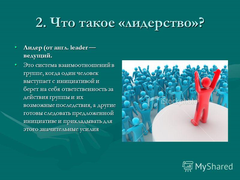 2. Что такое «лидерство»? Лидер (от англ. leader ведущий.Лидер (от англ. leader ведущий. Это система взаимоотношений в группе, когда один человек выступает с инициативой и берет на себя ответственность за действия группы и их возможные последствия, а
