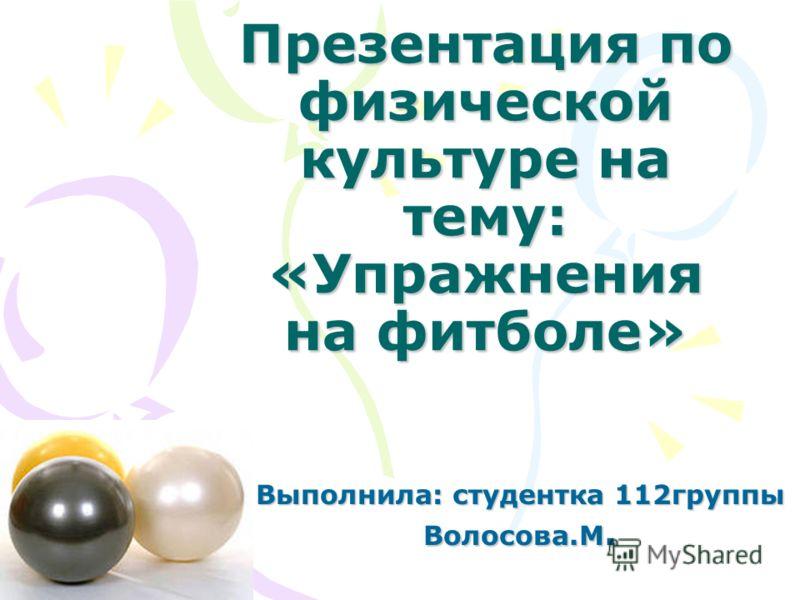 Презентация по физической культуре на тему: «Упражнения на футболе» Выполнила: студентка 112 группы Волосова.М.