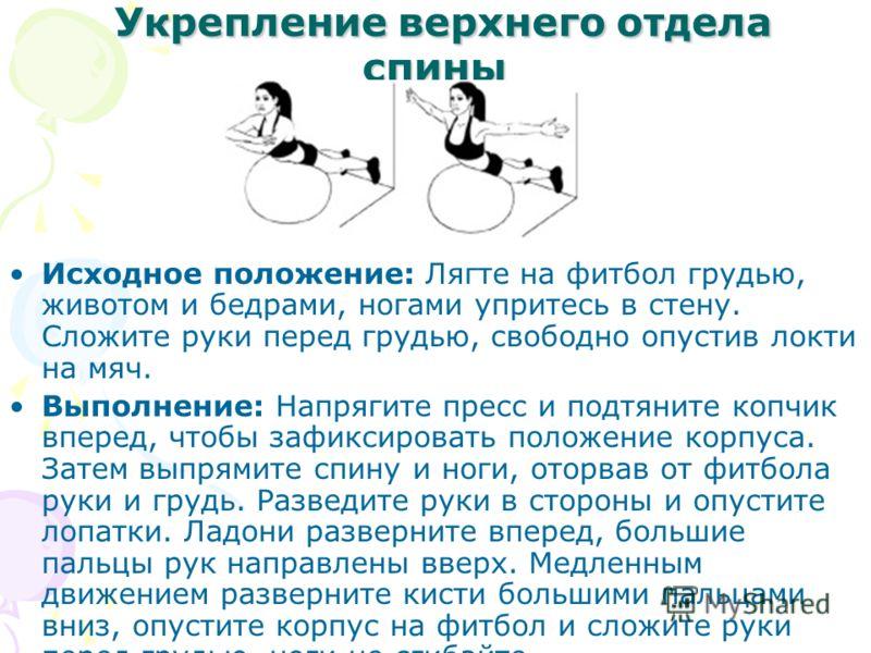Укрепление верхнего отдела спины Укрепление верхнего отдела спины Исходное положение: Лягте на футбол грудью, животом и бедрами, ногами упритесь в стену. Сложите руки перед грудью, свободно опустив локти на мяч. Выполнение: Напрягите пресс и подтянит