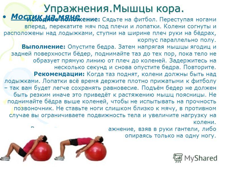 Упражнения.Мышцы кора. Мостик на мяче Исходное положение: Сядьте на футбол. Переступая ногами вперед, перекатите мяч под плечи и лопатки. Колени согнуты и расположены над лодыжками, ступни на ширине плеч руки на бёдрах, корпус параллельно полу. Выпол