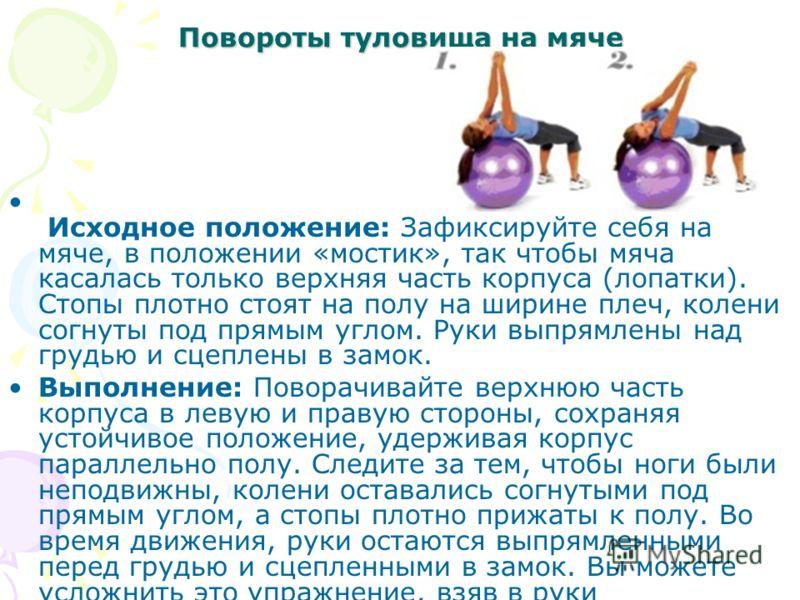 Повороты туловища на мяче Исходное положение: Зафиксируйте себя на мяче, в положении «мостик», так чтобы мяча касалась только верхняя часть корпуса (лопатки). Стопы плотно стоят на полу на ширине плеч, колени согнуты под прямым углом. Руки выпрямлены