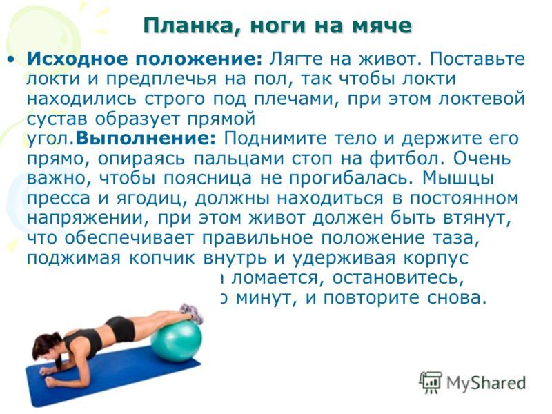 Планка, ноги на мяче Планка, ноги на мяче Исходное положение: Лягте на живот. Поставьте локти и предплечья на пол, так чтобы локти находились строго под плечами, при этом локтевой сустав образует прямой угол.Выполнение: Поднимите тело и держите его п