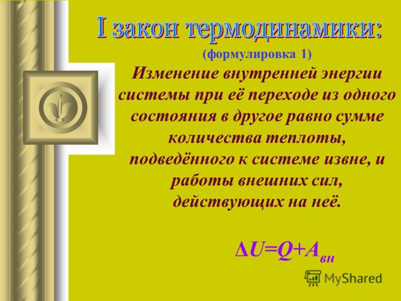 (формулировка 1) Изменение внутренней энергии системы при её переходе из одного состояния в другое равно сумме количества теплоты, подведённого к системе извне, и работы внешних сил, действующих на неё. ΔU=Q+A вн