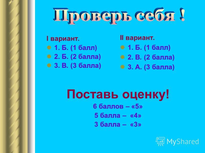 I вариант. 1. Б. (1 балл) 2. Б. (2 балла) 3. В. (3 балла) II вариант. 1. Б. (1 балл) 2. В. (2 балла) 3. А. (3 балла) Поставь оценку! 6 баллов – «5» 5 балла – «4» 3 балла – «3»