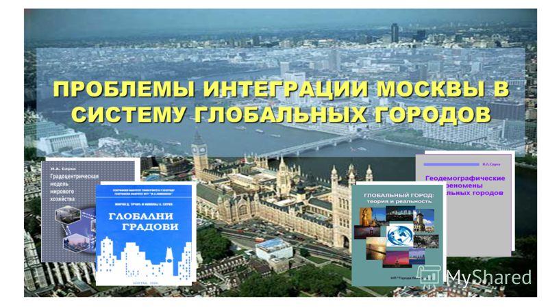 Москва ПРОБЛЕМЫ ИНТЕГРАЦИИ МОСКВЫ В СИСТЕМУ ГЛОБАЛЬНЫХ ГОРОДОВ
