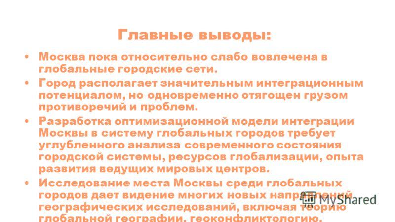 Главные выводы: Москва пока относительно слабо вовлечена в глобальные городские сети. Город располагает значительным интеграционным потенциалом, но одновременно отягощен грузом противоречий и проблем. Разработка оптимизационной модели интеграции Моск
